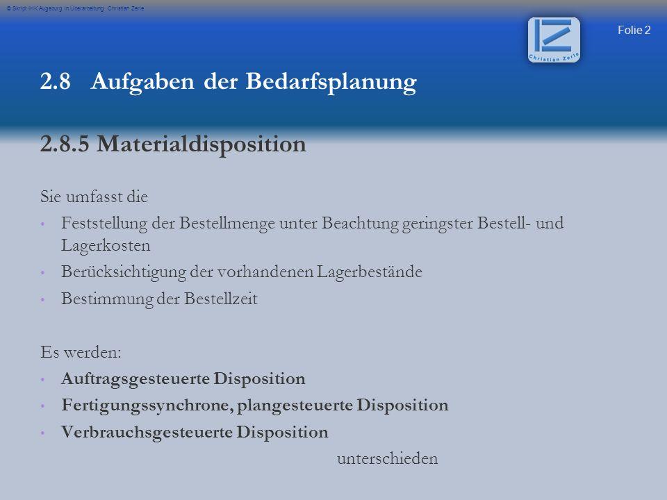 Folie 23 © Skript IHK Augsburg in Überarbeitung Christian Zerle Der Meldebestand richtet sich nach 3 Werten: - - Sicherheitsbestand (SB) - - Verbrauch je Zeiteinheit (Verbrauch) - - Wiederbeschaffungszeit (WBZ) Meldebestand (MB) = Verbrauch je Zeiteinheit x Wiederbeschaffungszeit (WBZ) + Sicherheitsbestand (SB) Lagerumschlag (LU) = Verbrauch pro Jahr durchschnittlichen Lagerbestand 2.9 Produktionsplanung, Auftragsdisposition und deren Instrumente Bestellpunktverfahren Formelsammlung Seite 9 Formelsammlung Seite 11