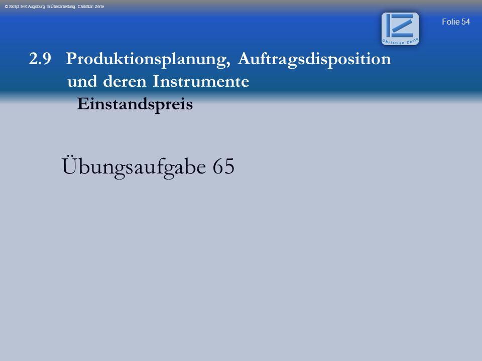 Folie 54 © Skript IHK Augsburg in Überarbeitung Christian Zerle Übungsaufgabe 65 2.9 Produktionsplanung, Auftragsdisposition und deren Instrumente Ein