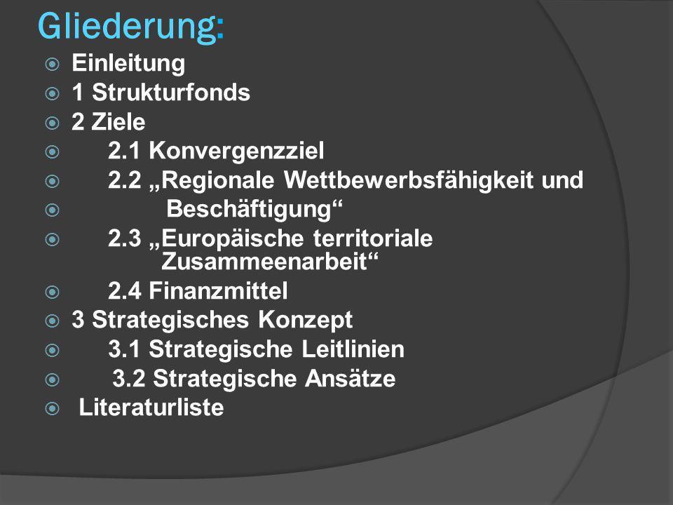 Gliederung: Einleitung 1 Strukturfonds 2 Ziele 2.1 Konvergenzziel 2.2 Regionale Wettbewerbsfähigkeit und Beschäftigung 2.3 Europäische territoriale Zusammeenarbeit 2.4 Finanzmittel 3 Strategisches Konzept 3.1 Strategische Leitlinien 3.2 Strategische Ansätze Literaturliste
