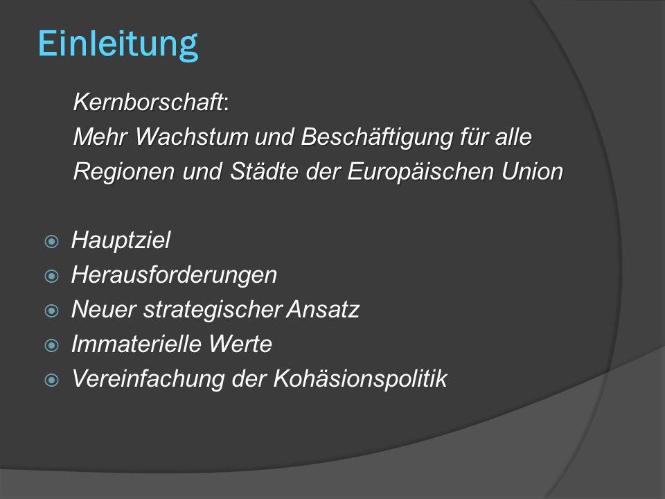 Einleitung Kernborschaft: Mehr Wachstum und Beschäftigung für alle Regionen und Städte der Europäischen Union Hauptziel Herausforderungen Neuer strategischer Ansatz Immaterielle Werte Vereinfachung der Kohäsionspolitik