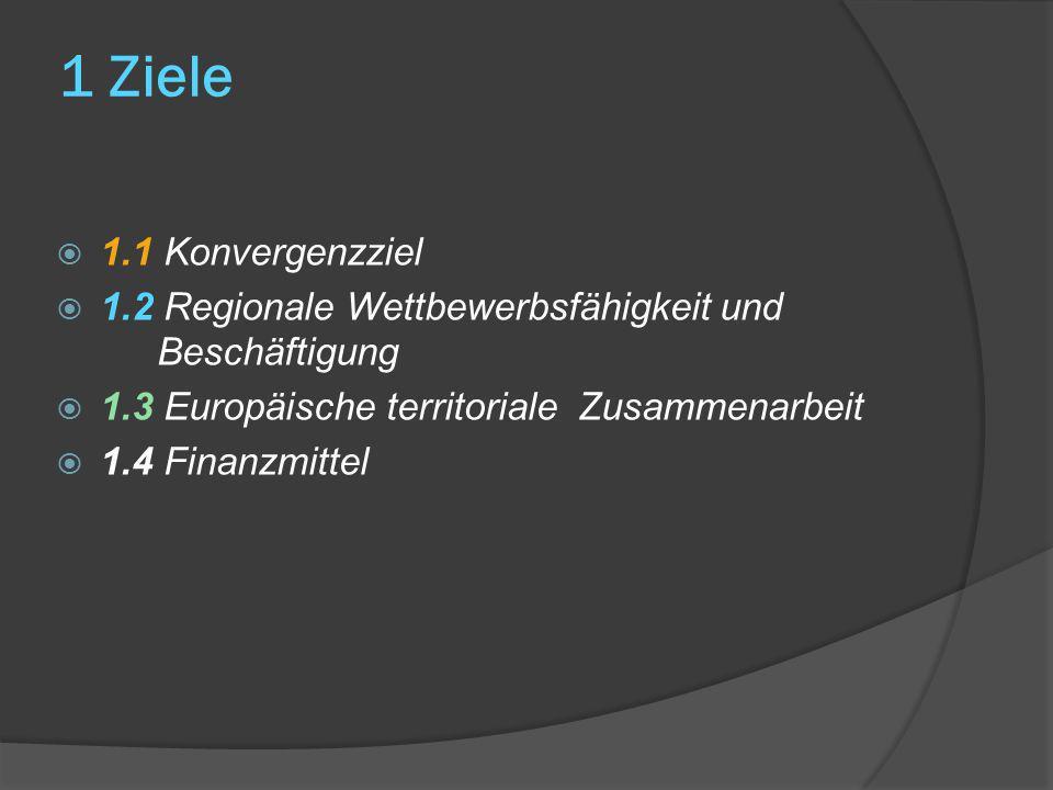 1 Ziele 1.1 Konvergenzziel 1.2 Regionale Wettbewerbsfähigkeit und Beschäftigung 1.3 Europäische territoriale Zusammenarbeit 1.4 Finanzmittel