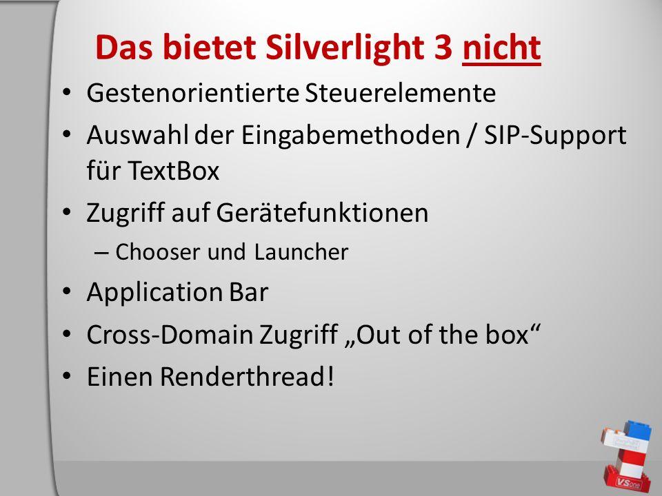 Das bietet Silverlight 3 nicht Gestenorientierte Steuerelemente Auswahl der Eingabemethoden / SIP-Support für TextBox Zugriff auf Gerätefunktionen – Chooser und Launcher Application Bar Cross-Domain Zugriff Out of the box Einen Renderthread!
