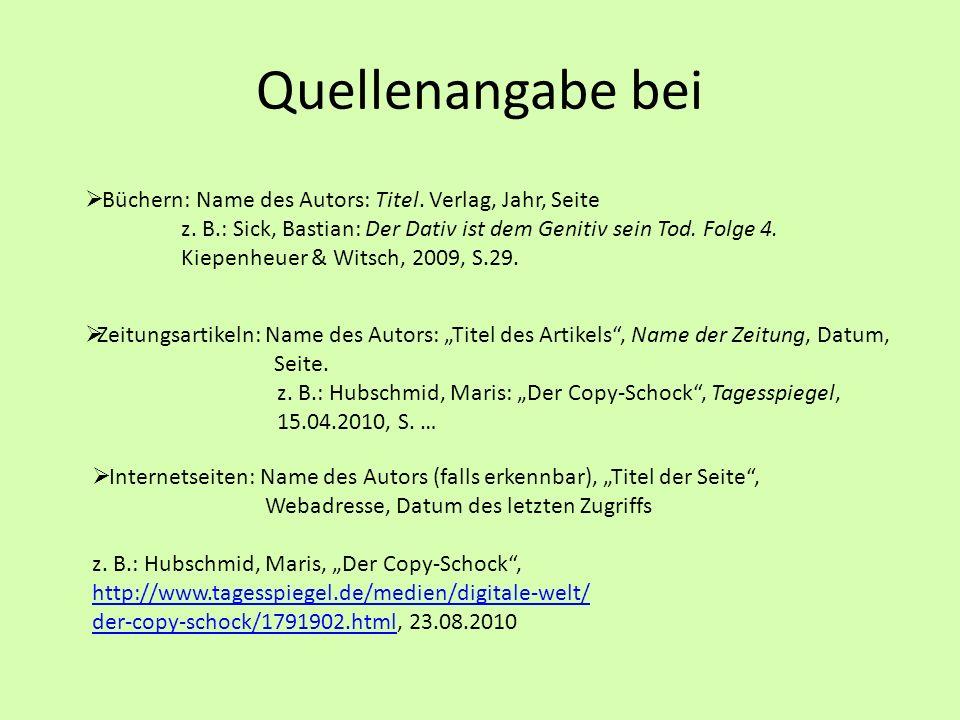 Quellenangabe bei Büchern: Name des Autors: Titel. Verlag, Jahr, Seite z. B.: Sick, Bastian: Der Dativ ist dem Genitiv sein Tod. Folge 4. Kiepenheuer