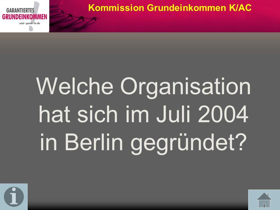 Welche Organisation hat sich im Juli 2004 in Berlin gegründet? Kommission Grundeinkommen K/AC