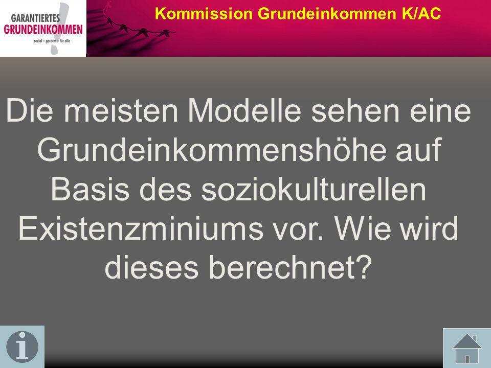 Kommission Grundeinkommen K/AC Die meisten Modelle sehen eine Grundeinkommenshöhe auf Basis des soziokulturellen Existenzminiums vor.