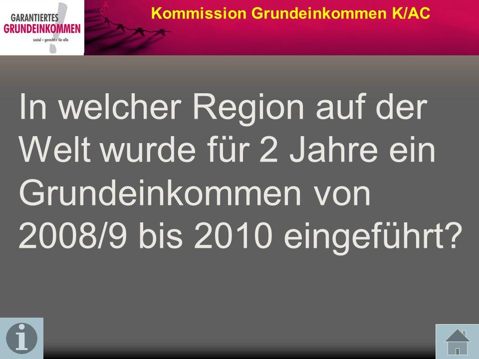 Kommission Grundeinkommen K/AC In welcher Region auf der Welt wurde für 2 Jahre ein Grundeinkommen von 2008/9 bis 2010 eingeführt?