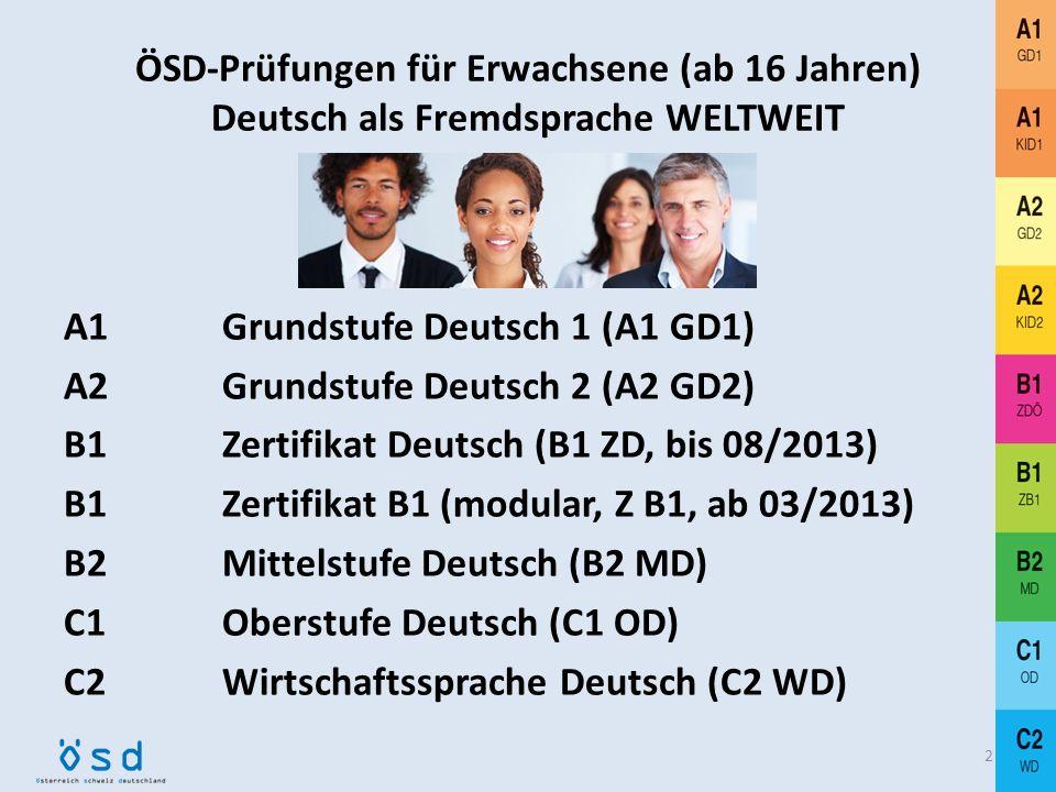 ÖSD-Prüfungen für Erwachsene (ab 16 Jahren) Deutsch als Fremdsprache WELTWEIT A1 Grundstufe Deutsch 1 (A1 GD1) A2 Grundstufe Deutsch 2 (A2 GD2) B1 Zertifikat Deutsch (B1 ZD, bis 08/2013) B1 Zertifikat B1 (modular, Z B1, ab 03/2013) B2 Mittelstufe Deutsch (B2 MD) C1 Oberstufe Deutsch (C1 OD) C2 Wirtschaftssprache Deutsch (C2 WD) 2