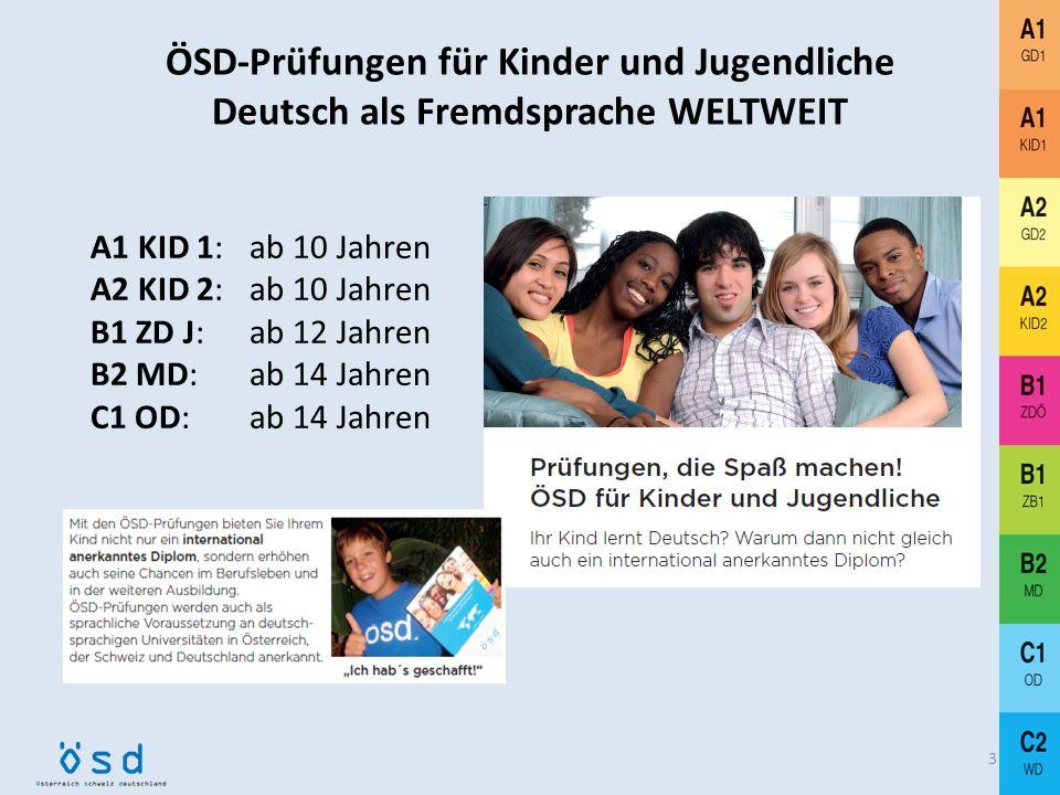 ÖSD-Prüfungen für Kinder und Jugendliche Deutsch als Fremdsprache WELTWEIT A1 KID 1: ab 10 Jahren A2 KID 2:ab 10 Jahren B1 ZD J: ab 12 Jahren B2 MD:ab 14 Jahren C1 OD: ab 14 Jahren 3