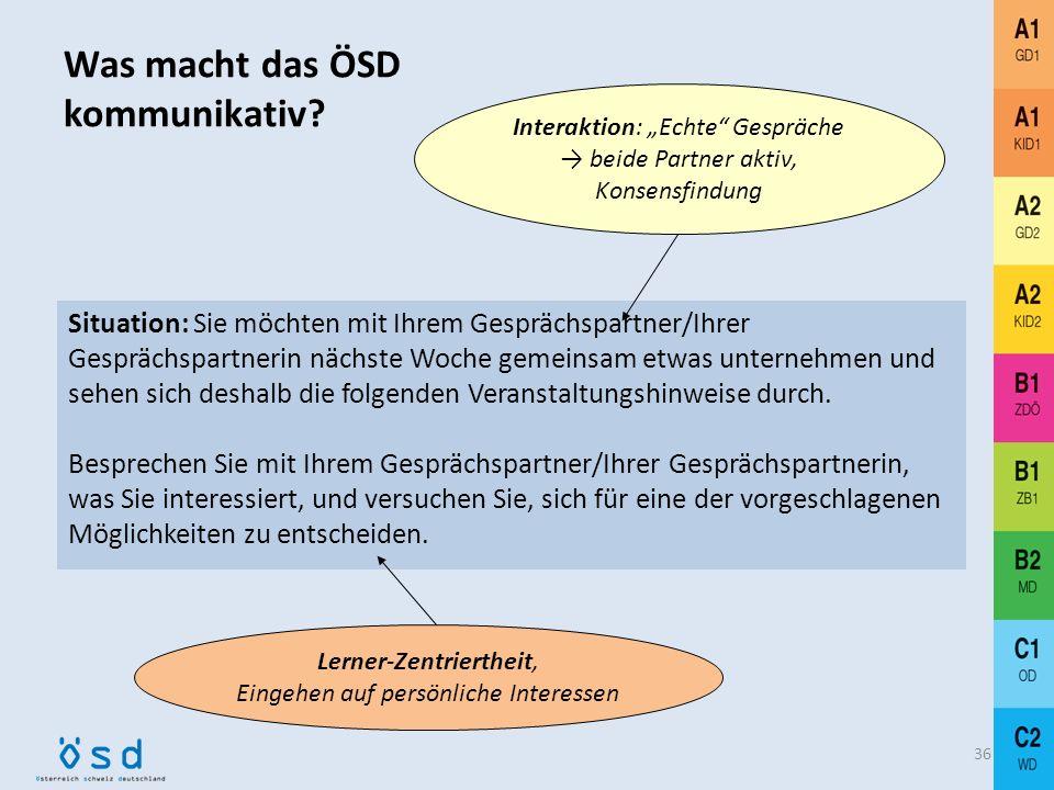 Was macht das ÖSD kommunikativ? 35 Interaktion – Realitätsbezug Erweiterter Kompetenzbegriff kommunikativer Sprachhandlungsfähigkeit: Berücksichtigung