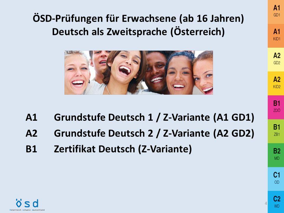 ÖSD-Prüfungen für Erwachsene (ab 16 Jahren) Deutsch als Zweitsprache (Österreich) A1 Grundstufe Deutsch 1 / Z-Variante (A1 GD1) A2 Grundstufe Deutsch 2 / Z-Variante (A2 GD2) B1 Zertifikat Deutsch (Z-Variante) 4