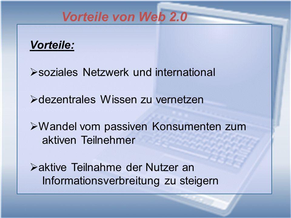 Vorteile von Web 2.0 Vorteile: soziales Netzwerk und international dezentrales Wissen zu vernetzen Wandel vom passiven Konsumenten zum aktiven Teilnehmer aktive Teilnahme der Nutzer an Informationsverbreitung zu steigern