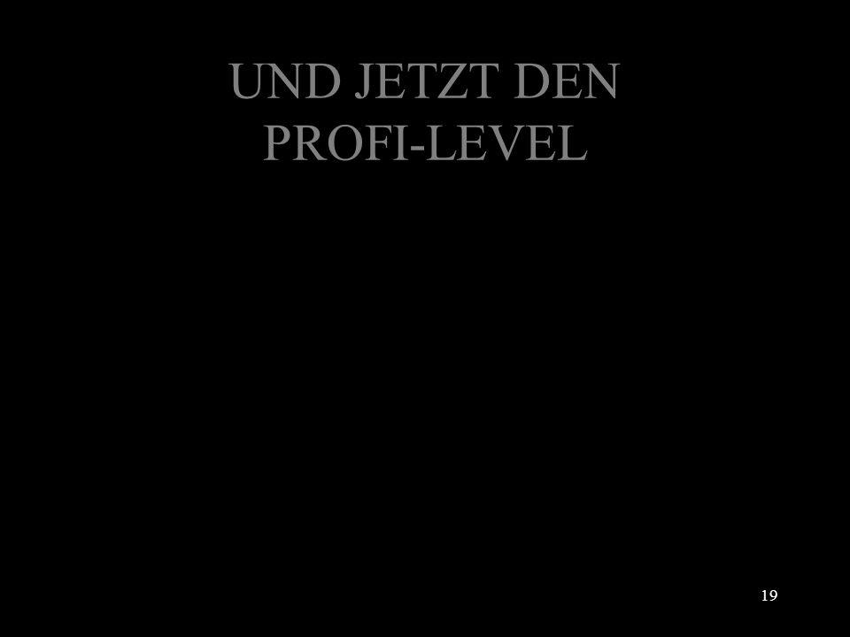 UND JETZT DEN PROFI-LEVEL 19