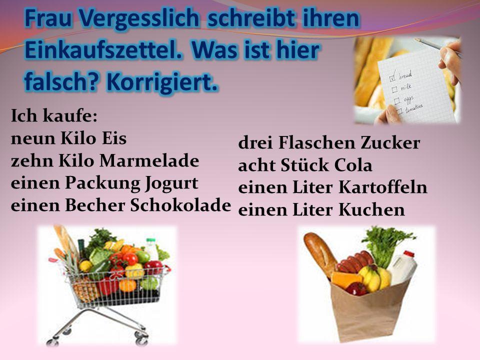 Ich kaufe: neun Kilo Eis zehn Kilo Marmelade einen Packung Jogurt einen Becher Schokolade drei Flaschen Zucker acht Stück Cola einen Liter Kartoffeln