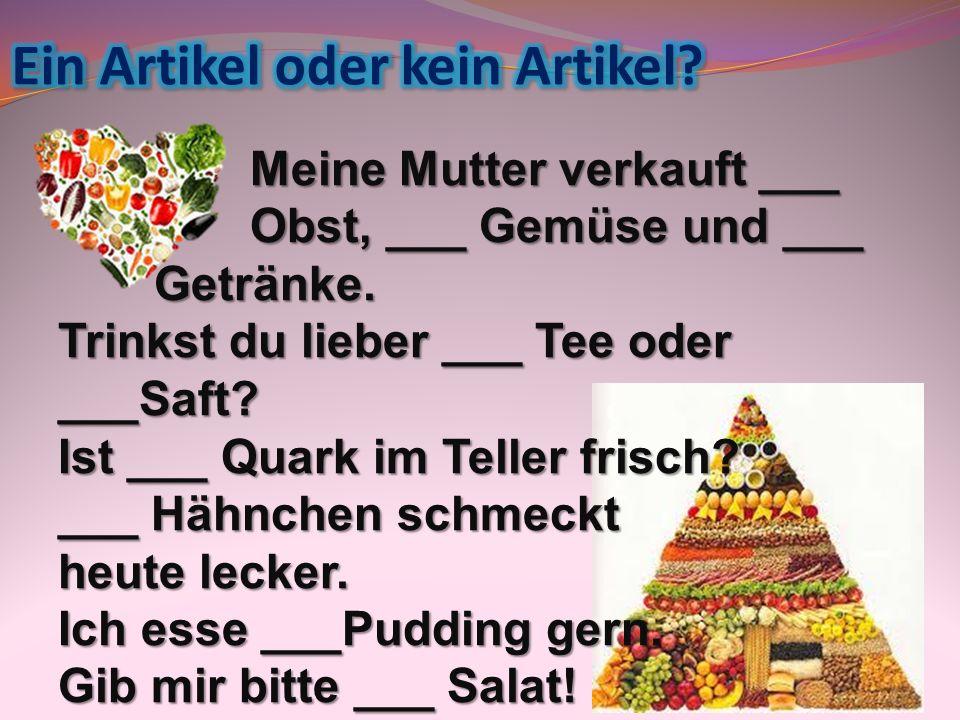 Meine Mutter verkauft ___ Obst, ___ Gemüse und ___ Getränke. Trinkst du lieber ___ Tee oder ___Saft? Ist ___ Quark im Teller frisch? ___ Hähnchen schm