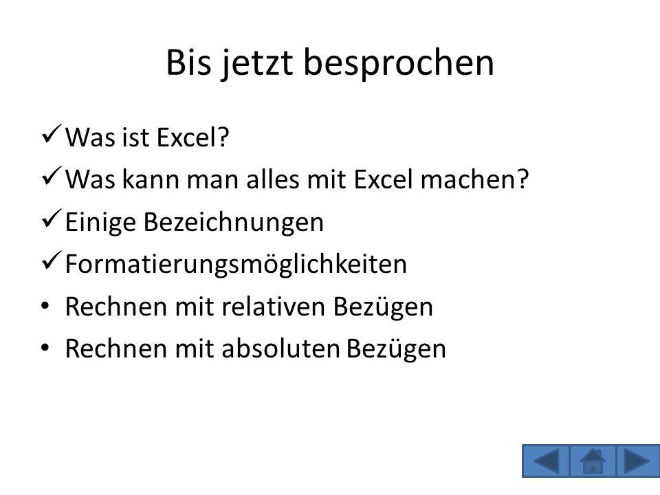 Bis jetzt besprochen Was ist Excel? Was kann man alles mit Excel machen? Einige Bezeichnungen Formatierungsmöglichkeiten Rechnen mit relativen Bezügen