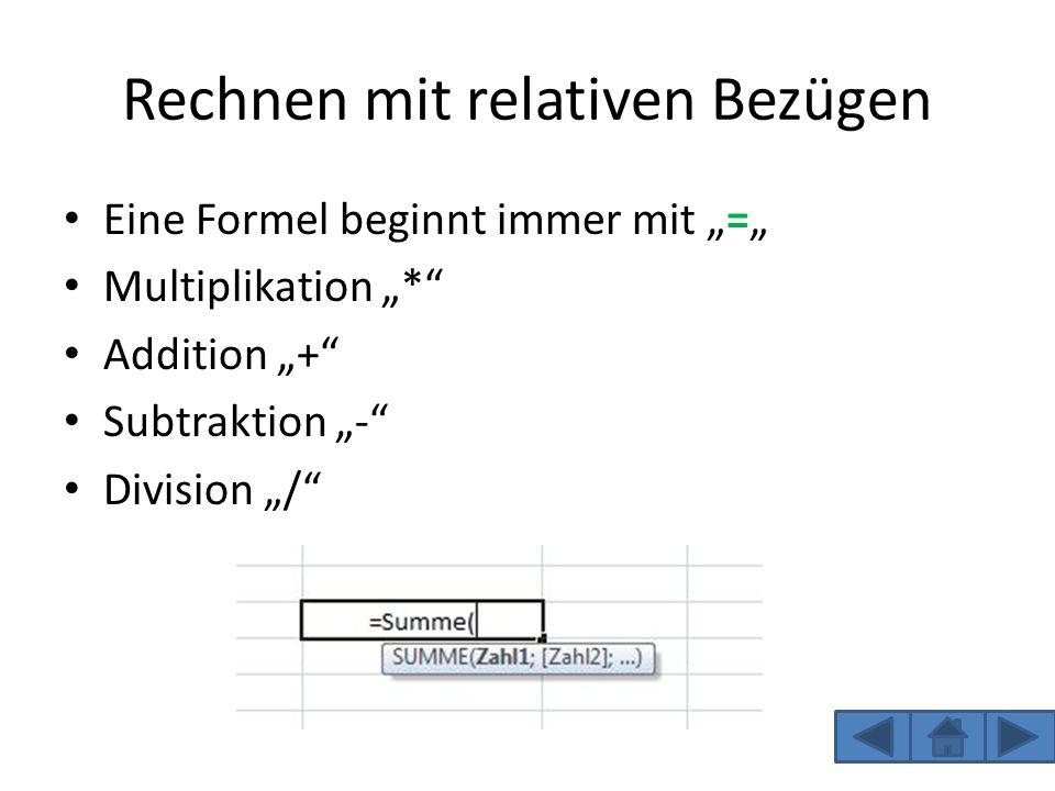 Rechnen mit relativen Bezügen Eine Formel beginnt immer mit = Multiplikation * Addition + Subtraktion - Division /