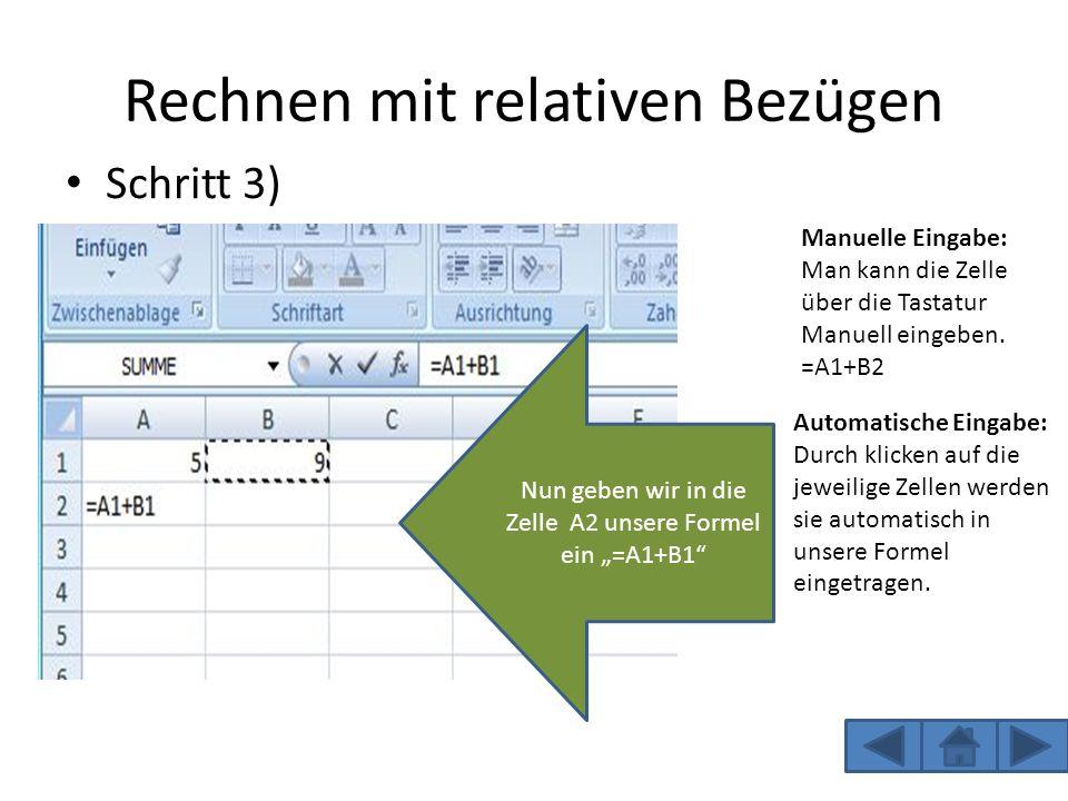 Rechnen mit relativen Bezügen Schritt 3) Nun geben wir in die Zelle A2 unsere Formel ein =A1+B1 Manuelle Eingabe: Man kann die Zelle über die Tastatur