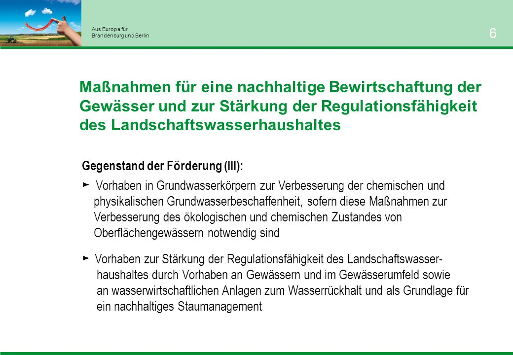Aus Europa für Brandenburg und Berlin 6 Maßnahmen für eine nachhaltige Bewirtschaftung der Gewässer und zur Stärkung der Regulationsfähigkeit des Landschaftswasserhaushaltes Gegenstand der Förderung (III): Vorhaben in Grundwasserkörpern zur Verbesserung der chemischen und physikalischen Grundwasserbeschaffenheit, sofern diese Maßnahmen zur Verbesserung des ökologischen und chemischen Zustandes von Oberflächengewässern notwendig sind Vorhaben zur Stärkung der Regulationsfähigkeit des Landschaftswasser- haushaltes durch Vorhaben an Gewässern und im Gewässerumfeld sowie an wasserwirtschaftlichen Anlagen zum Wasserrückhalt und als Grundlage für ein nachhaltiges Staumanagement