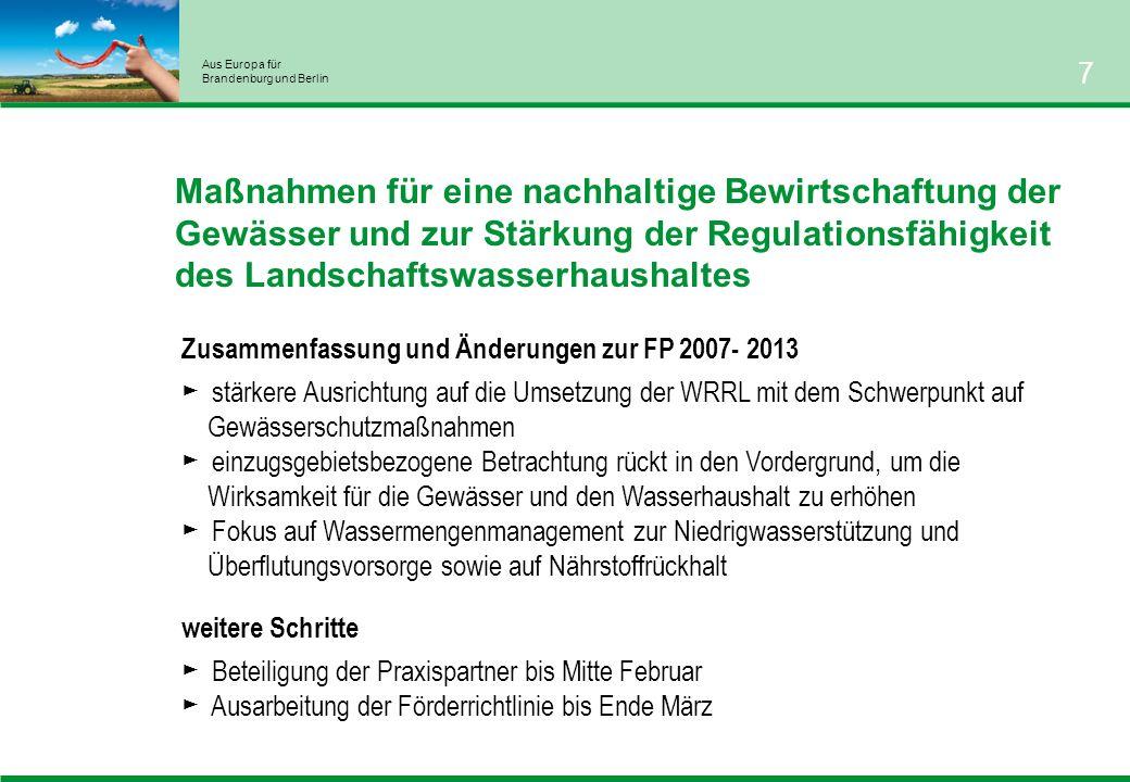 Aus Europa für Brandenburg und Berlin 7 Maßnahmen für eine nachhaltige Bewirtschaftung der Gewässer und zur Stärkung der Regulationsfähigkeit des Landschaftswasserhaushaltes weitere Schritte Beteiligung der Praxispartner bis Mitte Februar Ausarbeitung der Förderrichtlinie bis Ende März Zusammenfassung und Änderungen zur FP 2007- 2013 stärkere Ausrichtung auf die Umsetzung der WRRL mit dem Schwerpunkt auf Gewässerschutzmaßnahmen einzugsgebietsbezogene Betrachtung rückt in den Vordergrund, um die Wirksamkeit für die Gewässer und den Wasserhaushalt zu erhöhen Fokus auf Wassermengenmanagement zur Niedrigwasserstützung und Überflutungsvorsorge sowie auf Nährstoffrückhalt