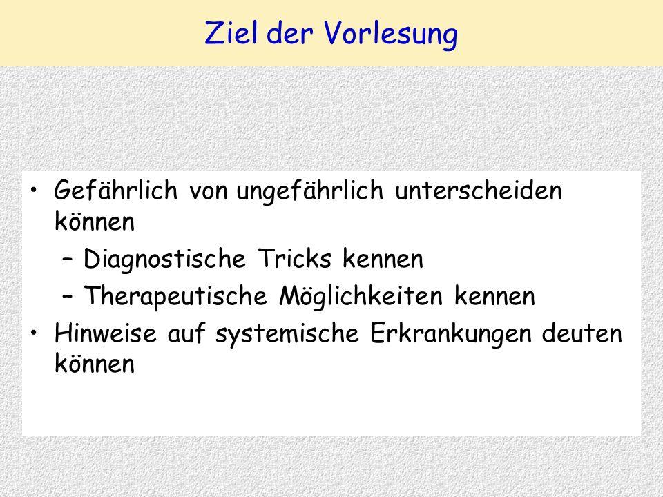 Ziel der Vorlesung Gefährlich von ungefährlich unterscheiden können –Diagnostische Tricks kennen –Therapeutische Möglichkeiten kennen Hinweise auf sys