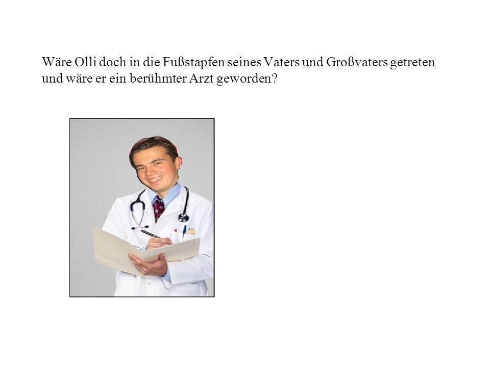 Wäre Olli doch in die Fußstapfen seines Vaters und Großvaters getreten und wäre er ein berühmter Arzt geworden?