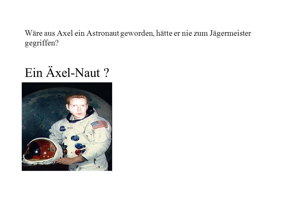 Wäre aus Axel ein Astronaut geworden, hätte er nie zum Jägermeister gegriffen? Ein Äxel-Naut ?