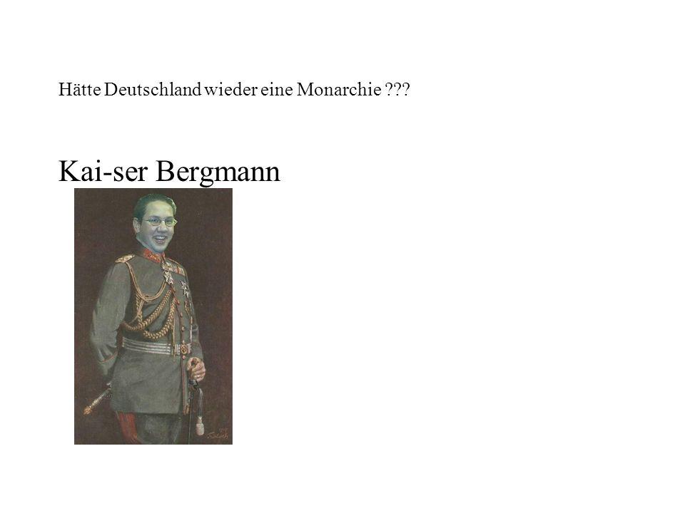 Hätte Deutschland wieder eine Monarchie ??? Kai-ser Bergmann