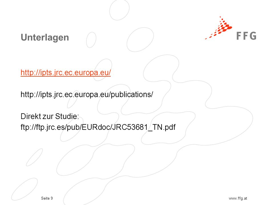 Seite 9www.ffg.at Unterlagen http://ipts.jrc.ec.europa.eu/ http://ipts.jrc.ec.europa.eu/publications/ Direkt zur Studie: ftp://ftp.jrc.es/pub/EURdoc/JRC53681_TN.pdf