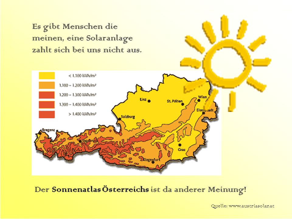 Der Sonnenatlas Österreichs ist da anderer Meinung! Quelle: www.austriasolar.at Es gibt Menschen die meinen, eine Solaranlage zahlt sich bei uns nicht