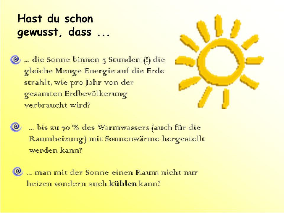 Hast du schon gewusst, dass...... die Sonne binnen 3 Stunden (!) die gleiche Menge Energie auf die Erde strahlt, wie pro Jahr von der gesamten Erdbevö