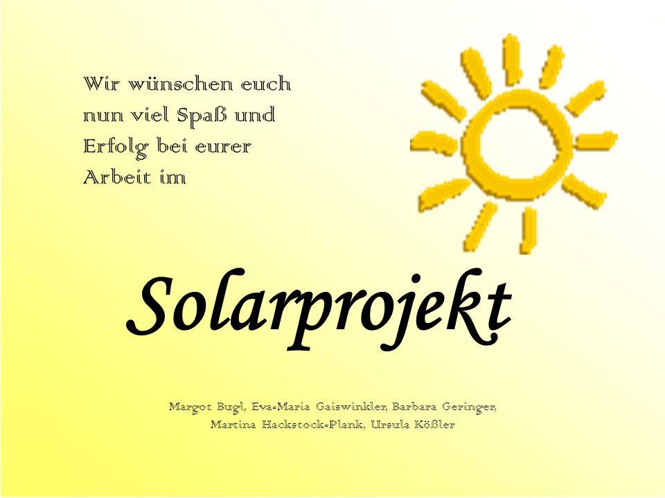 Wir wünschen euch nun viel Spaß und Erfolg bei eurer Arbeit im Solarprojekt Margot Bugl, Eva-Maria Gaiswinkler, Barbara Geringer, Martina Hackstock-Pl
