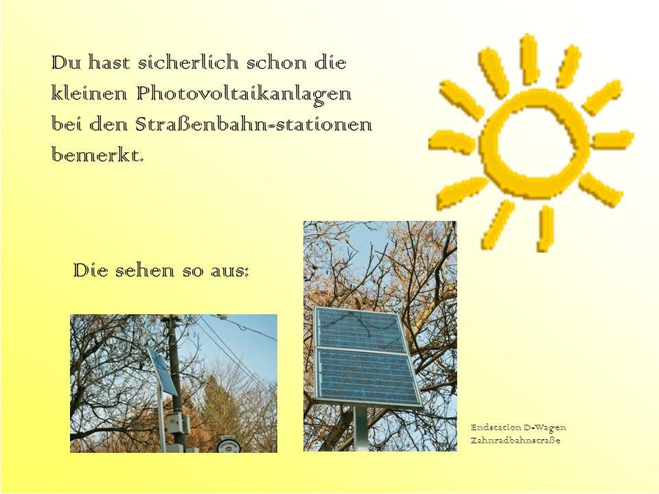 Du hast sicherlich schon die kleinen Photovoltaikanlagen bei den Straßenbahn-stationen bemerkt. Die sehen so aus: Endstation D-Wagen Zahnradbahnstraße