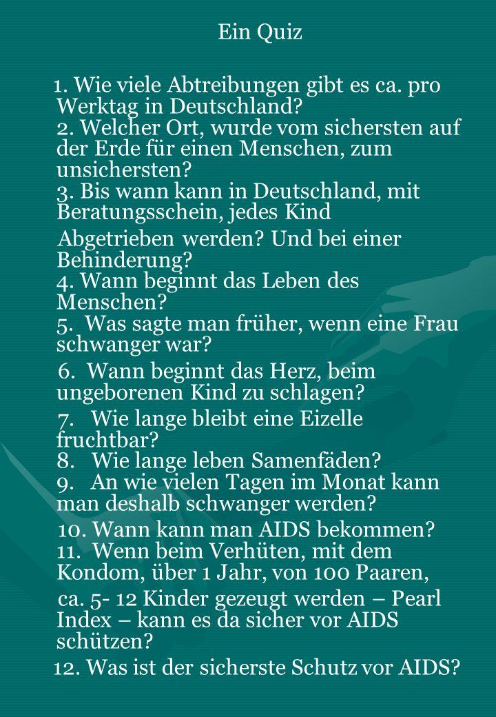 Ein Quiz 1. Wie viele Abtreibungen gibt es ca. pro Werktag in Deutschland? 2. Welcher Ort, wurde vom sichersten auf der Erde für einen Menschen, zum u