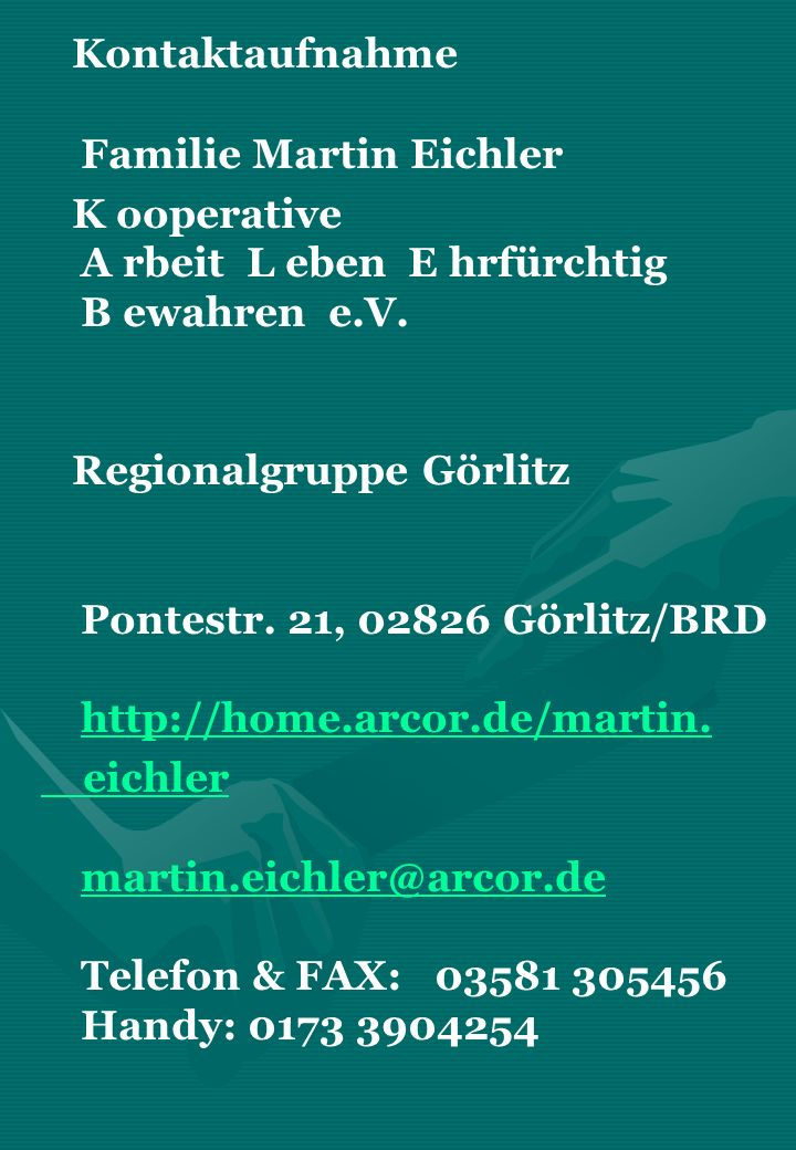 Kontaktaufnahme Familie Martin Eichler K ooperative A rbeit L eben E hrfürchtig B ewahren e.V. Regionalgruppe Görlitz Pontestr. 21, 02826 Görlitz/BRD