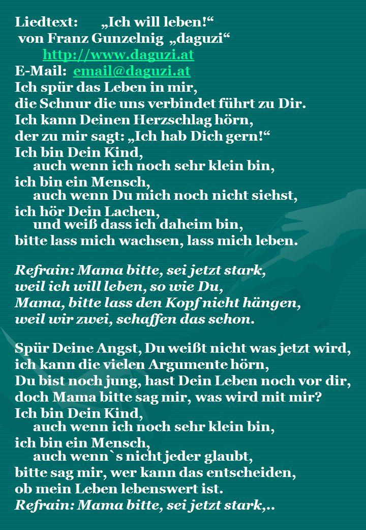 Liedtext: Ich will leben! von Franz Gunzelnig daguzi http://www.daguzi.at E-Mail: email@daguzi.atemail@daguzi.at Ich spür das Leben in mir, die Schnur