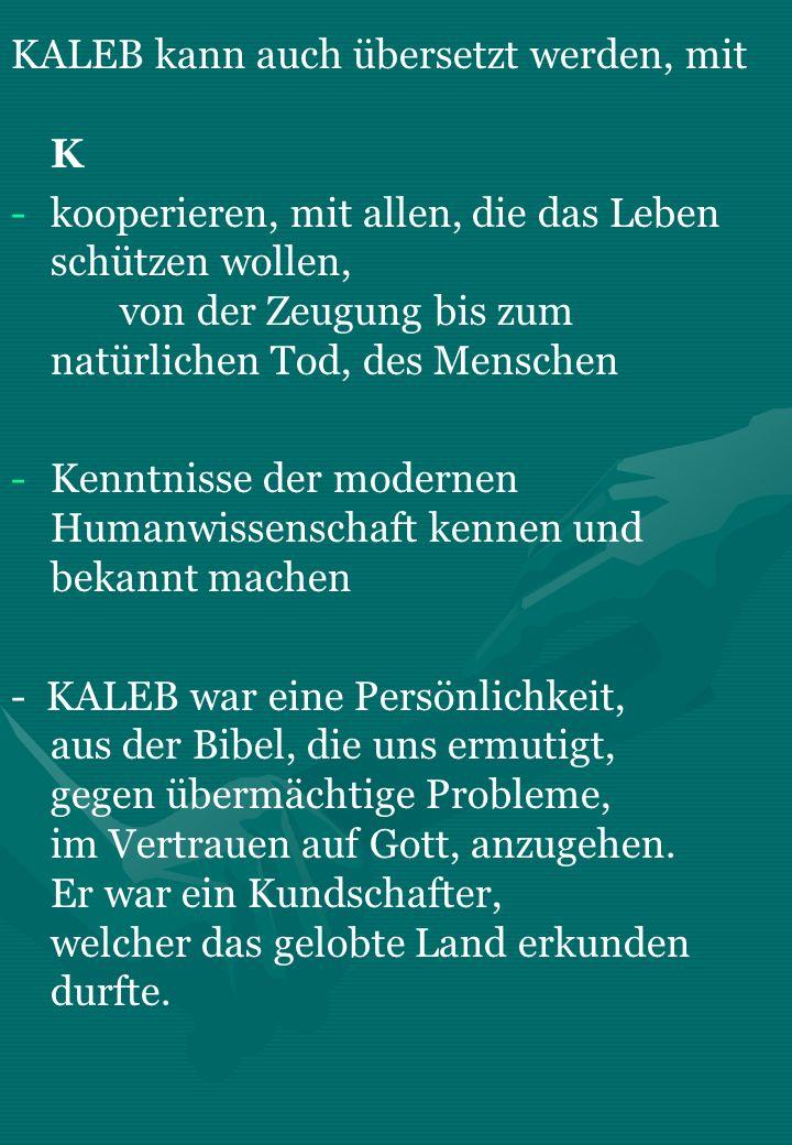 KALEB kann auch übersetzt werden, mit K - -kooperieren, mit allen, die das Leben schützen wollen, von der Zeugung bis zum natürlichen Tod, des Mensche