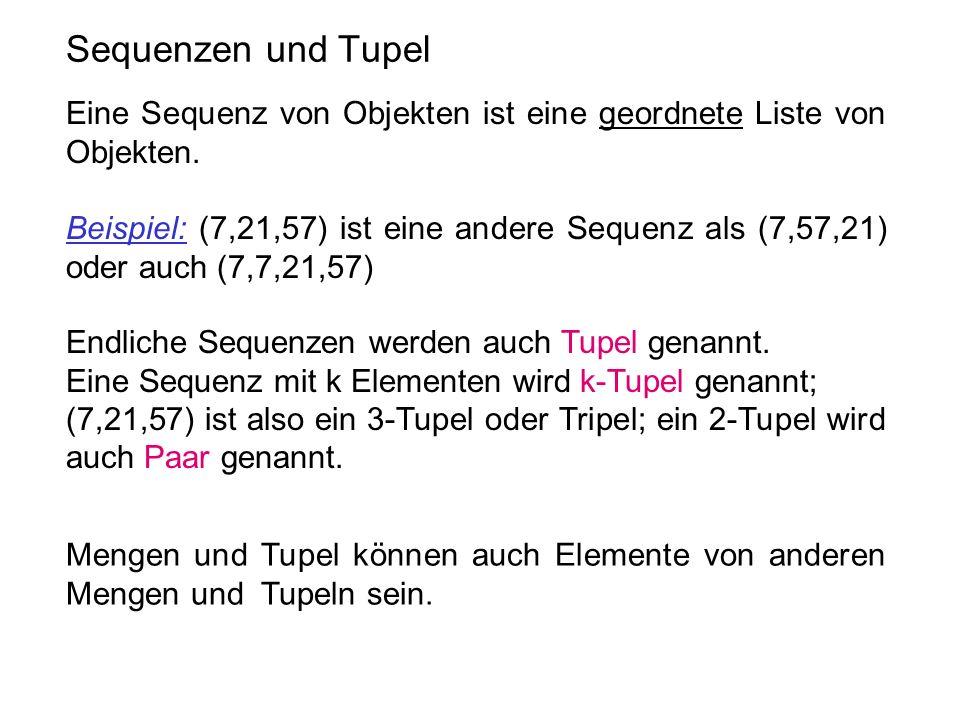 Sequenzen und Tupel Eine Sequenz von Objekten ist eine geordnete Liste von Objekten. Beispiel: (7,21,57) ist eine andere Sequenz als (7,57,21) oder au