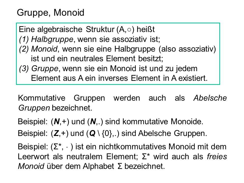 Gruppe, Monoid Eine algebraische Struktur (A,) heißt (1)Halbgruppe, wenn sie assoziativ ist; (2)Monoid, wenn sie eine Halbgruppe (also assoziativ) ist