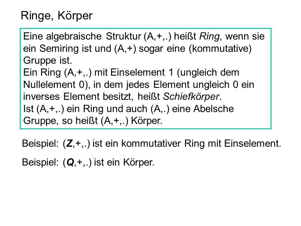 Ringe, Körper Eine algebraische Struktur (A,+,.) heißt Ring, wenn sie ein Semiring ist und (A,+) sogar eine (kommutative) Gruppe ist. Ein Ring (A,+,.)