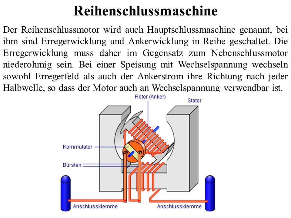 Reihenschlussmaschine Der Reihenschlussmotor wird auch Hauptschlussmaschine genannt, bei ihm sind Erregerwicklung und Ankerwicklung in Reihe geschalte