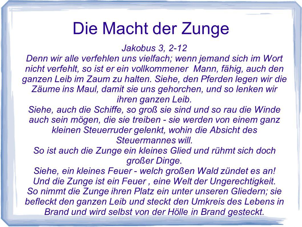 Die Macht der Zunge Jakobus 3, 2-12 Denn wir alle verfehlen uns vielfach; wenn jemand sich im Wort nicht verfehlt, so ist er ein vollkommener Mann, fä