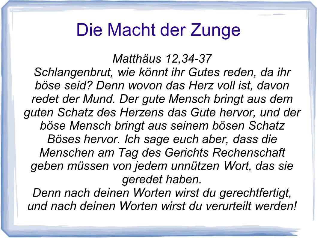 Die Macht der Zunge Matthäus 12,34-37 Schlangenbrut, wie könnt ihr Gutes reden, da ihr böse seid? Denn wovon das Herz voll ist, davon redet der Mund.