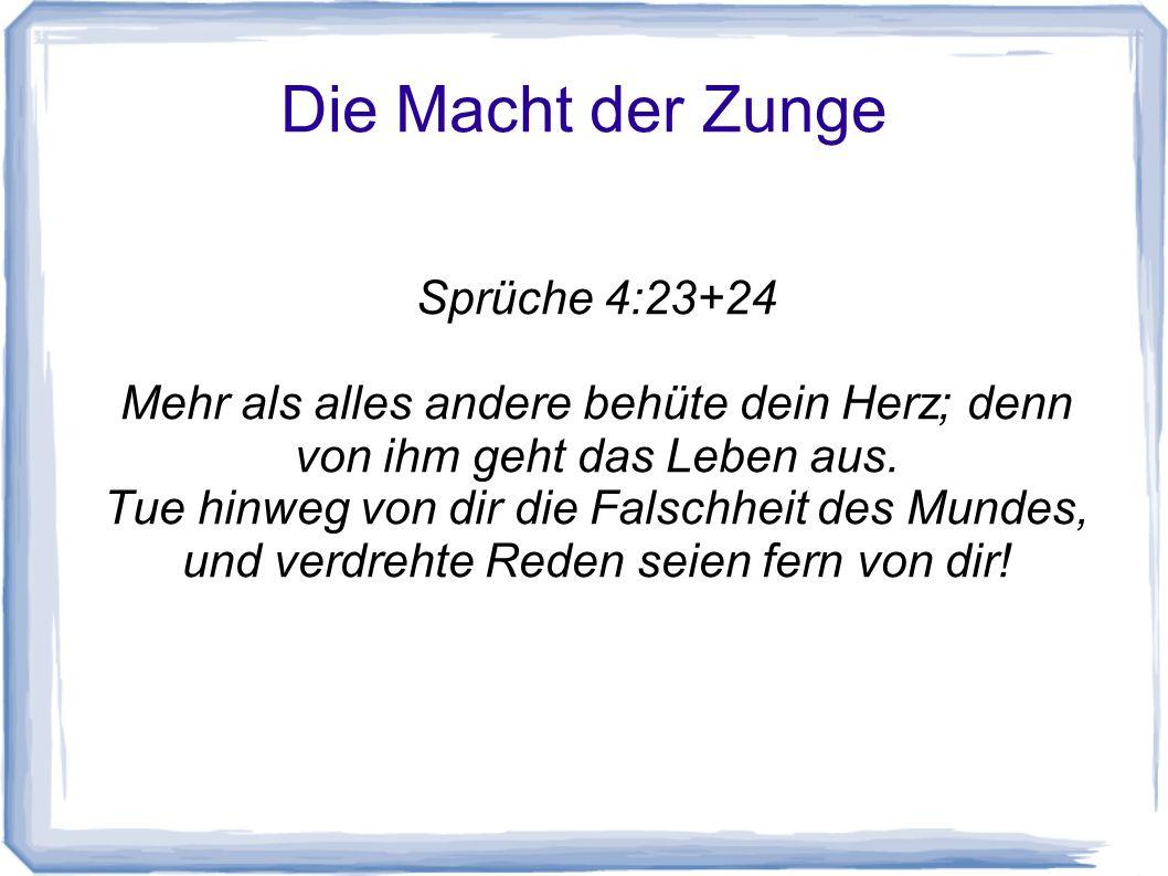 Die Macht der Zunge Sprüche 4:23+24 Mehr als alles andere behüte dein Herz; denn von ihm geht das Leben aus. Tue hinweg von dir die Falschheit des Mun