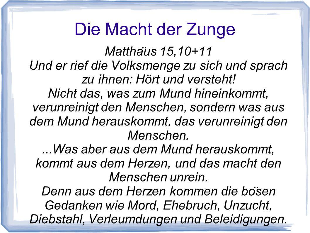 Die Macht der Zunge Mattha ̈ us 15,10+11 Und er rief die Volksmenge zu sich und sprach zu ihnen: Hört und versteht! Nicht das, was zum Mund hineinkomm