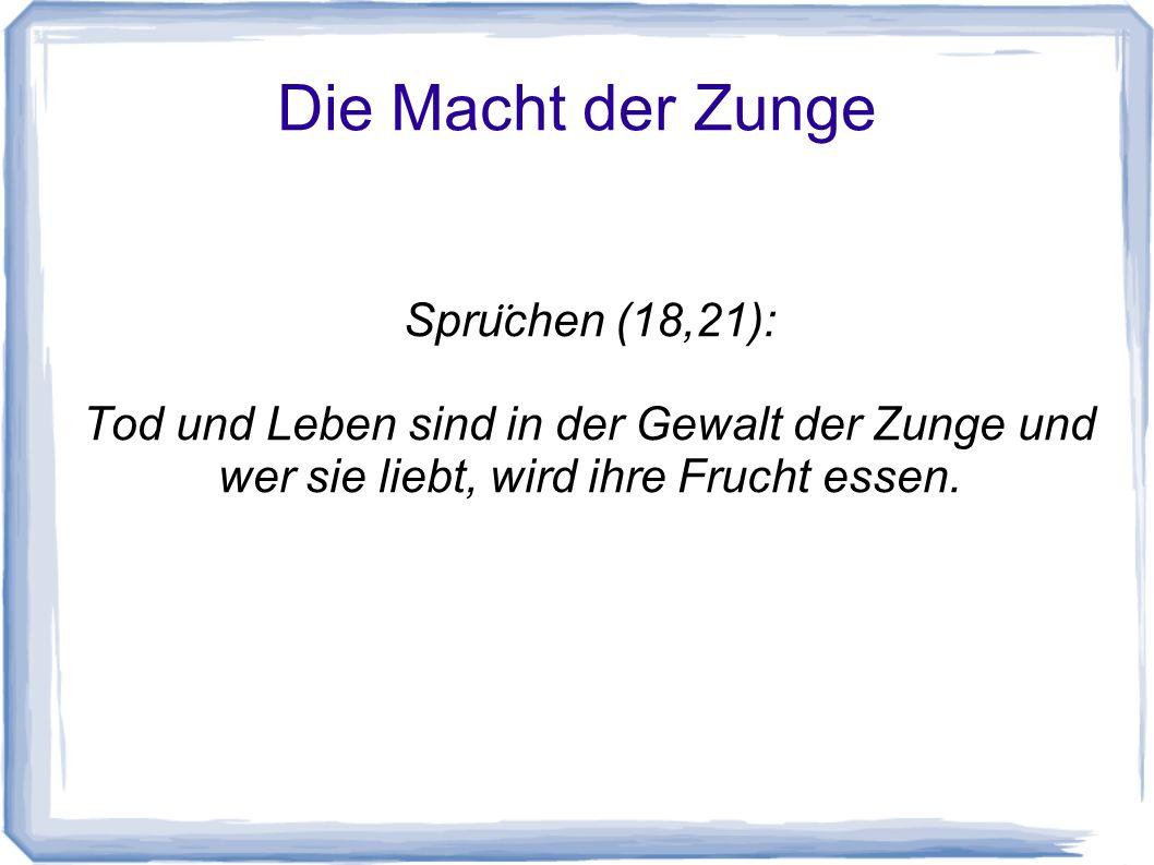 Die Macht der Zunge Spru ̈ chen (18,21): Tod und Leben sind in der Gewalt der Zunge und wer sie liebt, wird ihre Frucht essen.