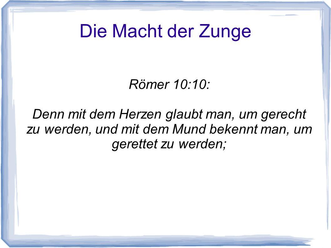 Die Macht der Zunge Römer 10:10: Denn mit dem Herzen glaubt man, um gerecht zu werden, und mit dem Mund bekennt man, um gerettet zu werden;