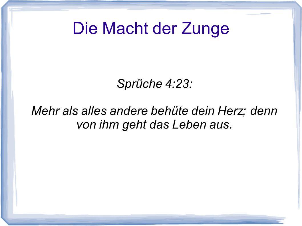 Die Macht der Zunge Sprüche 4:23: Mehr als alles andere behüte dein Herz; denn von ihm geht das Leben aus.