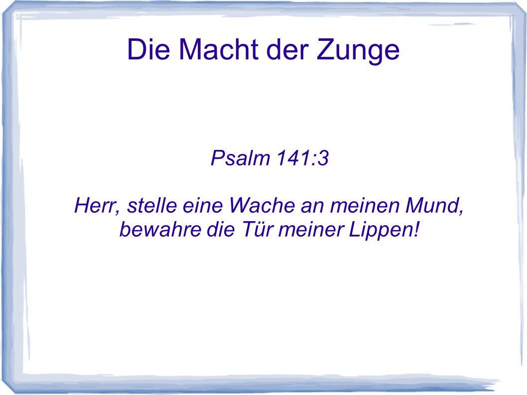 Die Macht der Zunge Psalm 141:3 Herr, stelle eine Wache an meinen Mund, bewahre die Tür meiner Lippen!