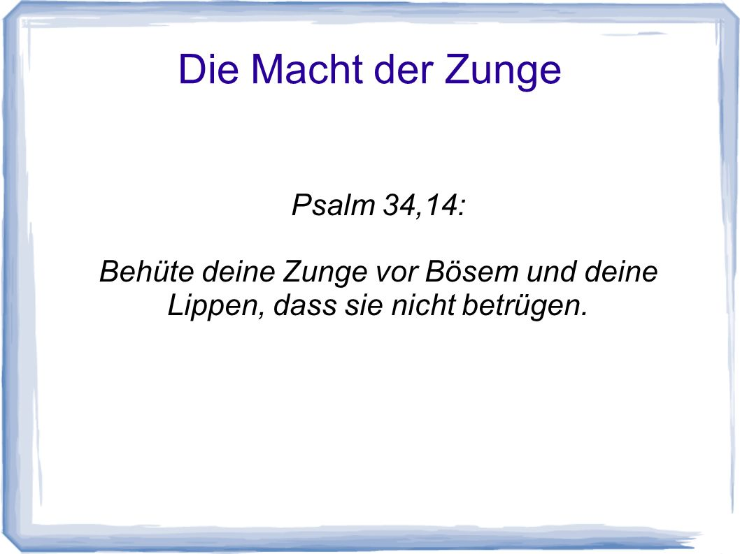 Die Macht der Zunge Psalm 34,14: Behüte deine Zunge vor Bösem und deine Lippen, dass sie nicht betrügen.