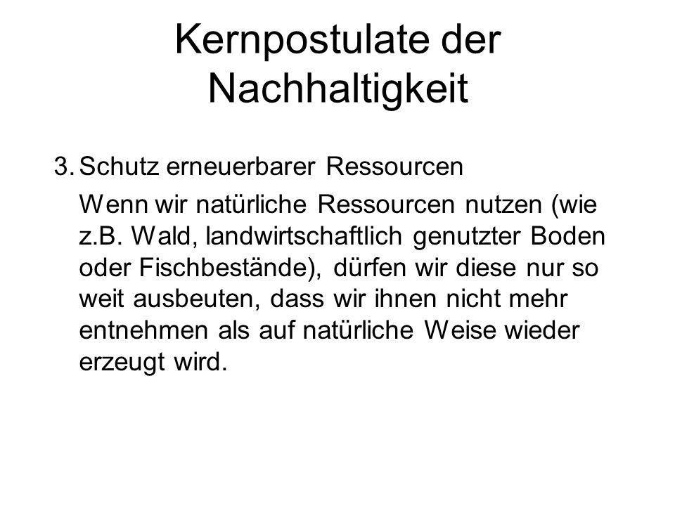 Kernpostulate der Nachhaltigkeit 3.Schutz erneuerbarer Ressourcen Wenn wir natürliche Ressourcen nutzen (wie z.B. Wald, landwirtschaftlich genutzter B